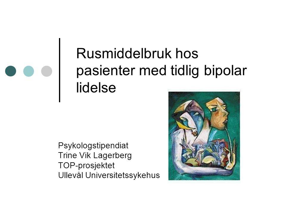 Rusmiddelbruk hos pasienter med tidlig bipolar lidelse Psykologstipendiat Trine Vik Lagerberg TOP-prosjektet Ullevål Universitetssykehus