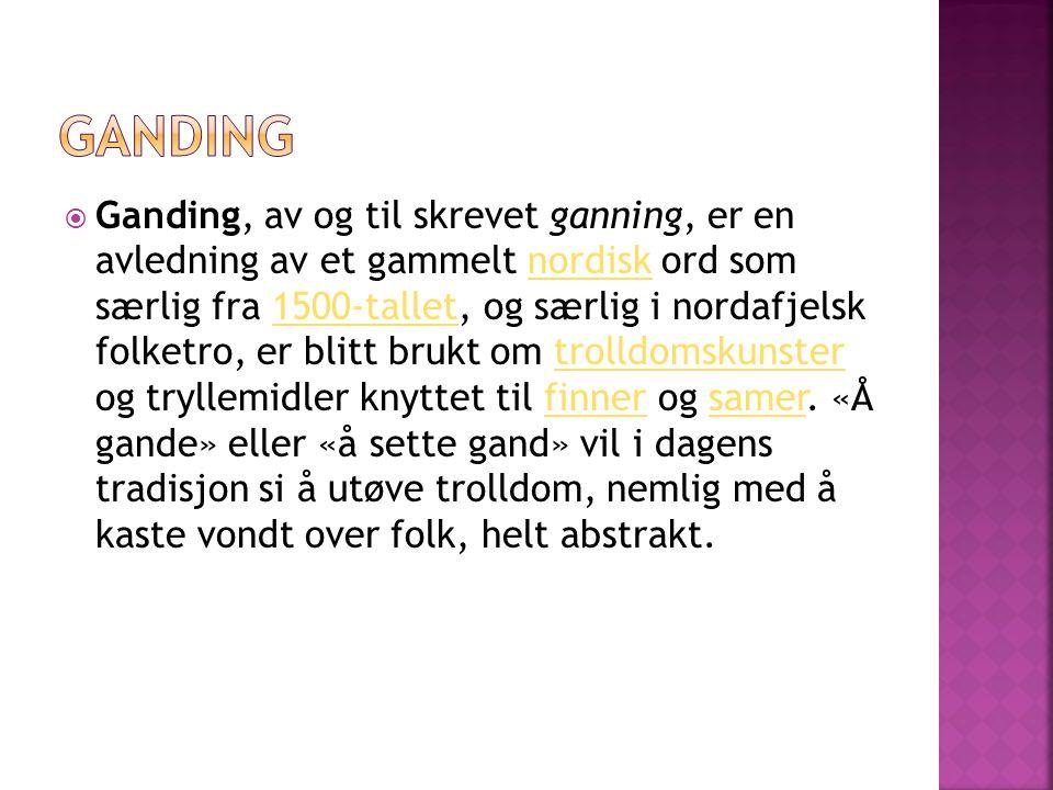  Ganding, av og til skrevet ganning, er en avledning av et gammelt nordisk ord som særlig fra 1500-tallet, og særlig i nordafjelsk folketro, er blitt brukt om trolldomskunster og tryllemidler knyttet til finner og samer.