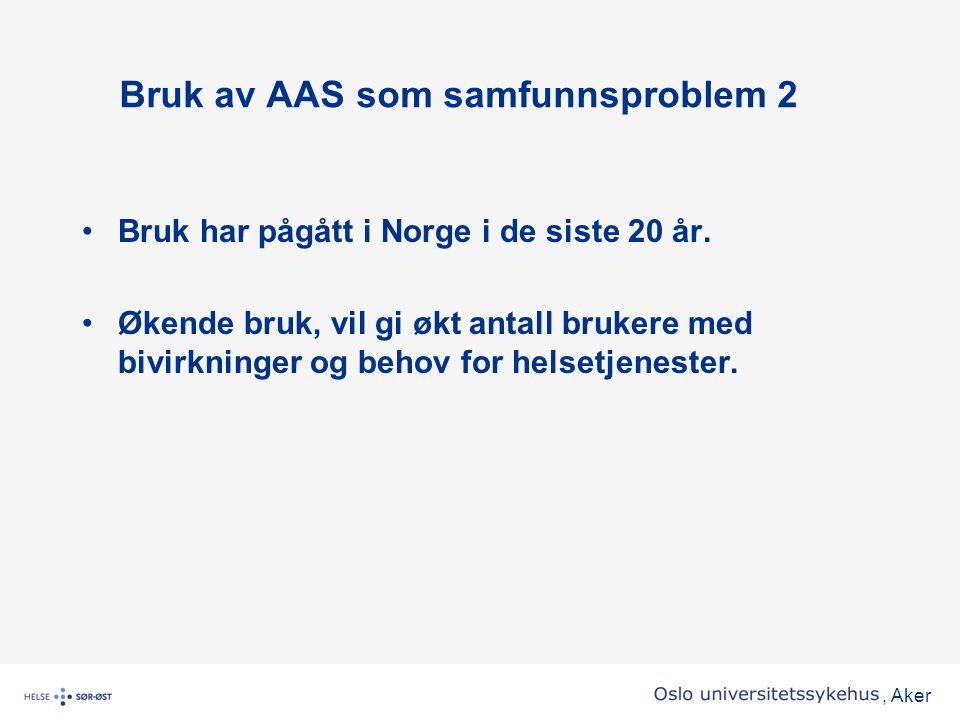 , Aker Bruk av AAS som samfunnsproblem 2 •Bruk har pågått i Norge i de siste 20 år. •Økende bruk, vil gi økt antall brukere med bivirkninger og behov