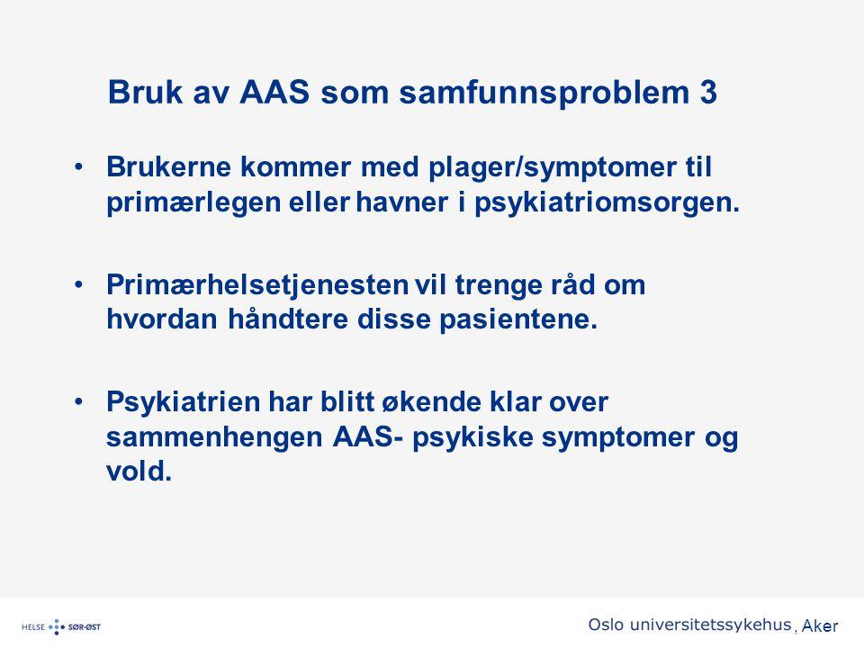 , Aker Bruk av AAS som samfunnsproblem 3 •Brukerne kommer med plager/symptomer til primærlegen eller havner i psykiatriomsorgen. •Primærhelsetjenesten