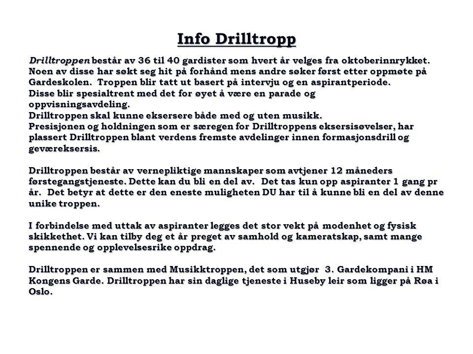Info Drilltropp Drilltroppen består av 36 til 40 gardister som hvert år velges fra oktoberinnrykket. Noen av disse har søkt seg hit på forhånd mens an