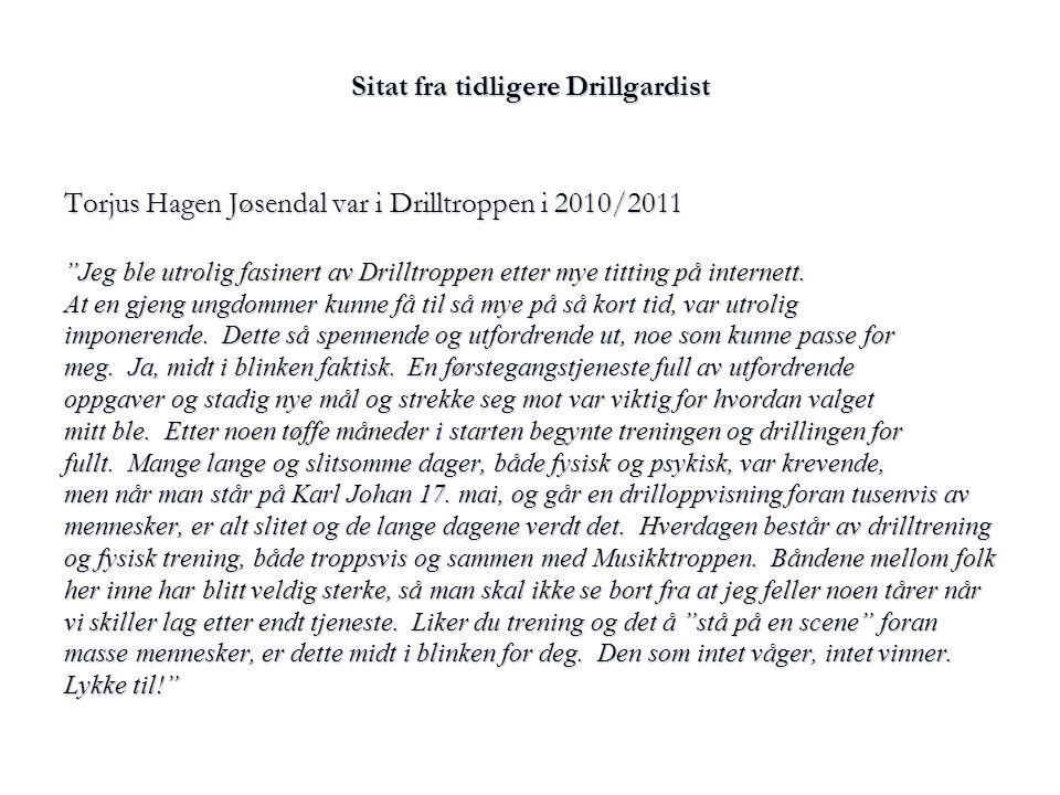 """Sitat fra tidligere Drillgardist Torjus Hagen Jøsendal var i Drilltroppen i 2010/2011 """"Jeg ble utrolig fasinert av Drilltroppen etter mye titting på i"""
