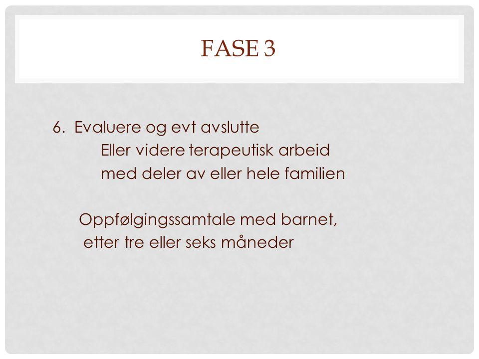 FASE 3 6. Evaluere og evt avslutte Eller videre terapeutisk arbeid med deler av eller hele familien Oppfølgingssamtale med barnet, etter tre eller sek