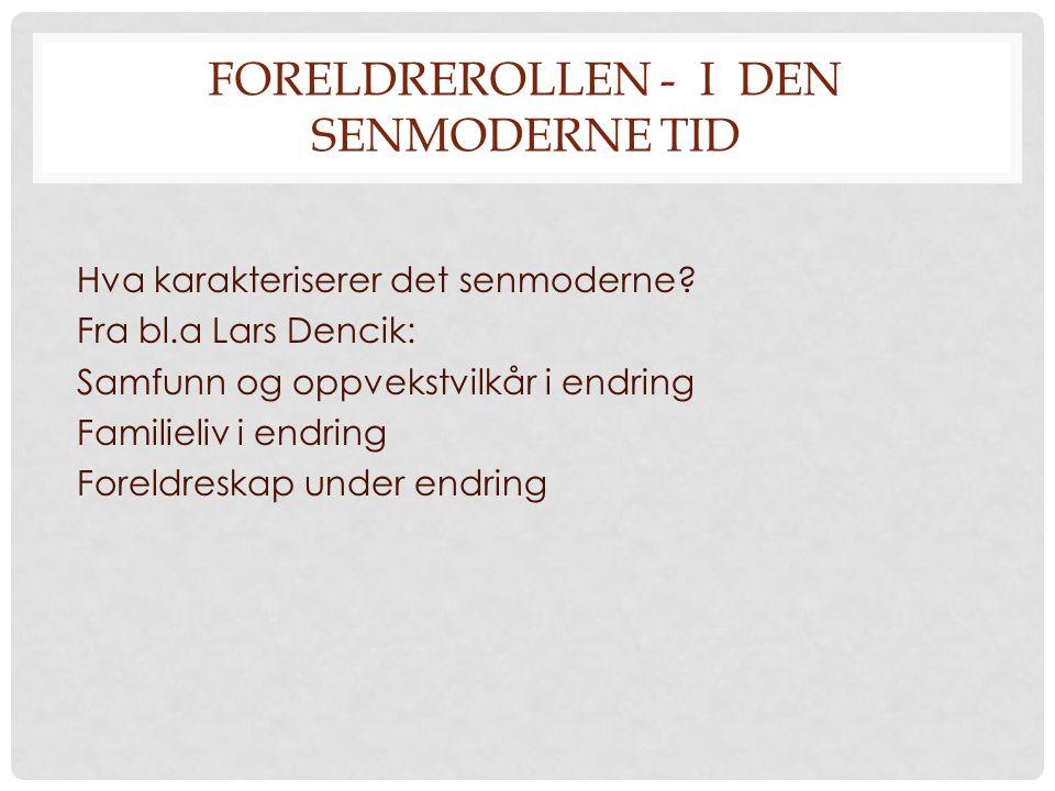 FORELDREROLLEN - I DEN SENMODERNE TID Hva karakteriserer det senmoderne? Fra bl.a Lars Dencik: Samfunn og oppvekstvilkår i endring Familieliv i endrin