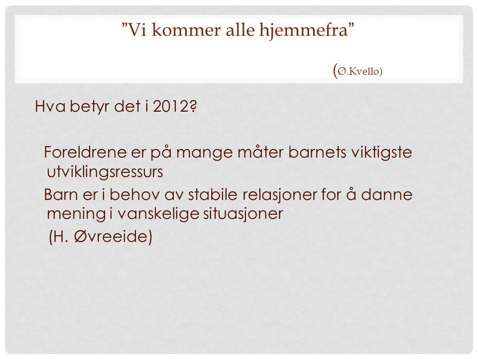 """"""" Vi kommer alle hjemmefra """" ( Ø.Kvello) Hva betyr det i 2012? Foreldrene er på mange måter barnets viktigste utviklingsressurs Barn er i behov av sta"""