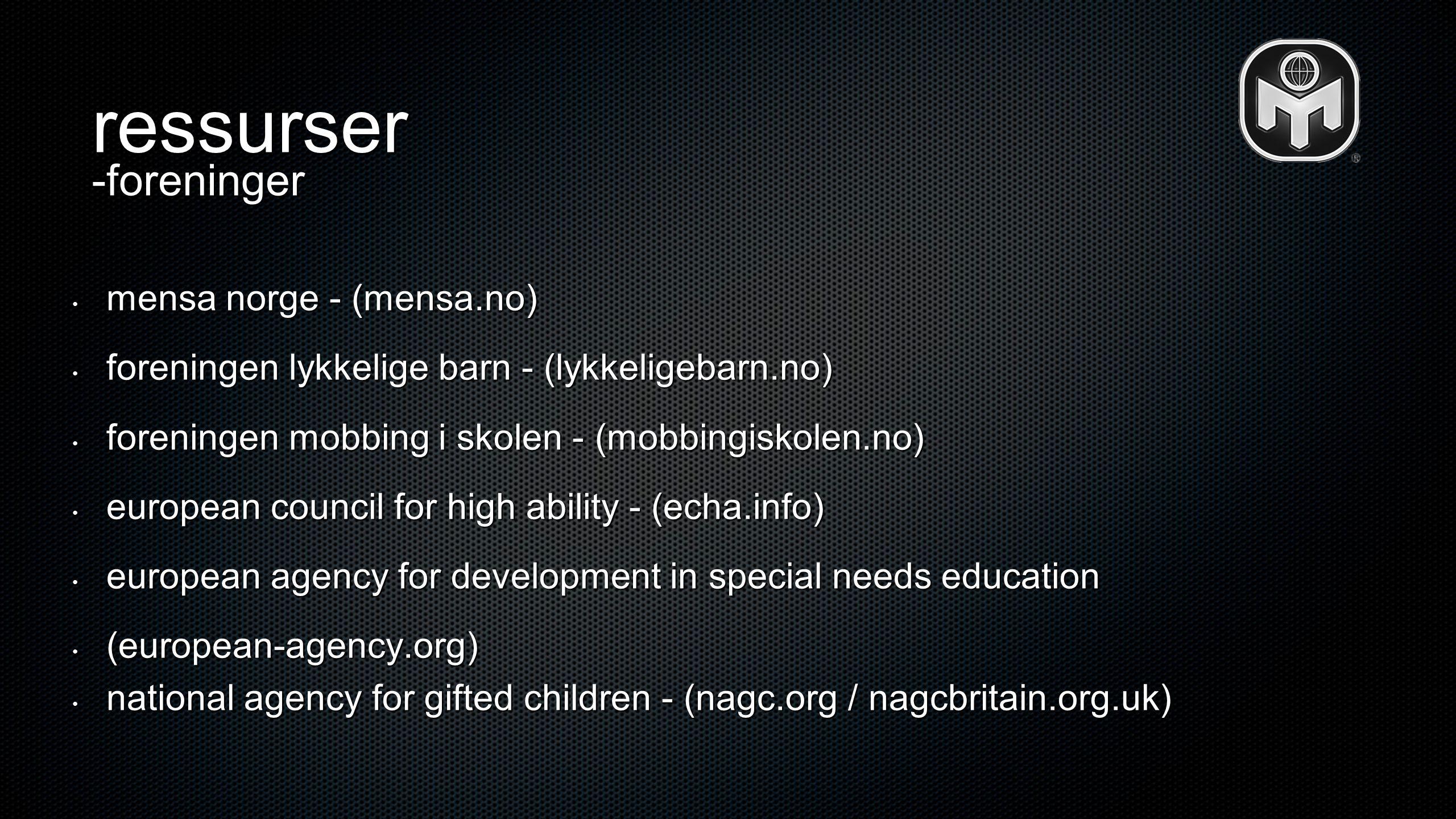 ressurser • mensa norge - (mensa.no) • foreningen lykkelige barn - (lykkeligebarn.no) • foreningen mobbing i skolen - (mobbingiskolen.no) • european c