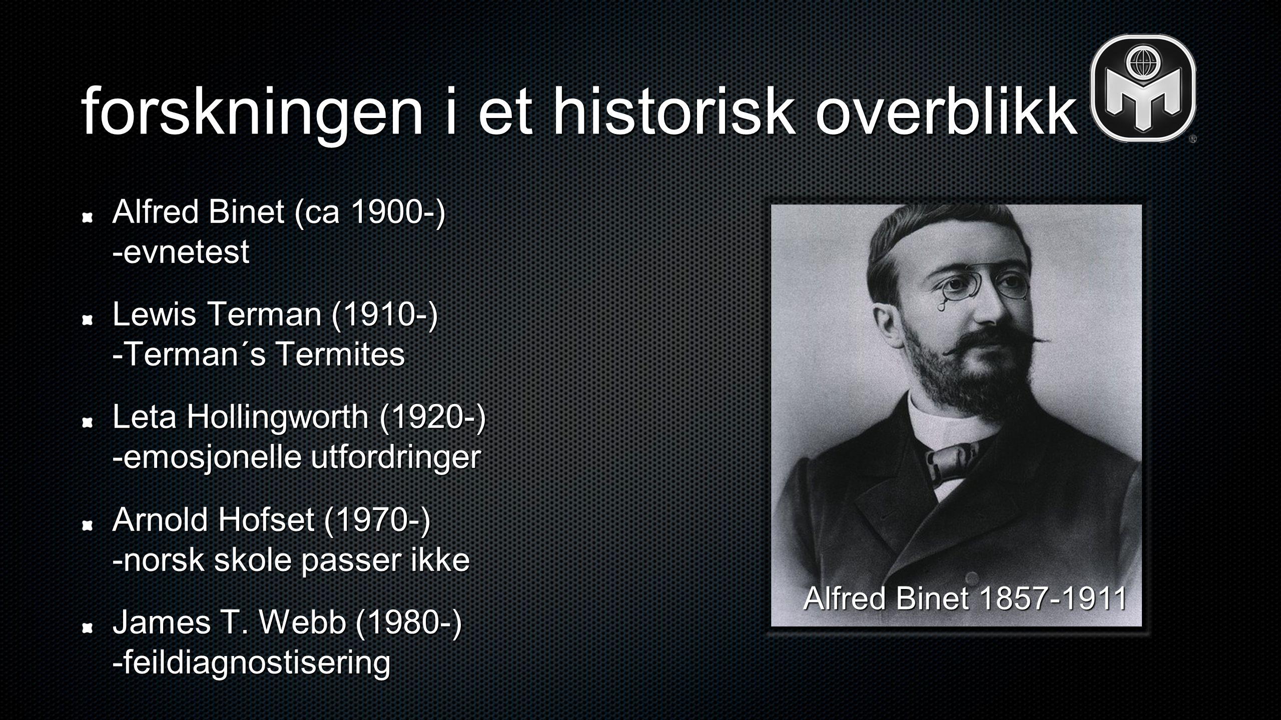forskningen i et historisk overblikk Alfred Binet (ca 1900-) -evnetest Lewis Terman (1910-) -Terman´s Termites Leta Hollingworth (1920-) -emosjonelle utfordringer Arnold Hofset (1970-) -norsk skole passer ikke James T.