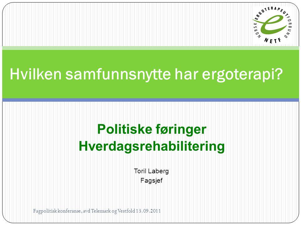 Politiske føringer Hverdagsrehabilitering Toril Laberg Fagsjef Hvilken samfunnsnytte har ergoterapi? Fagpolitisk konferanse, avd Telemark og Vestfold