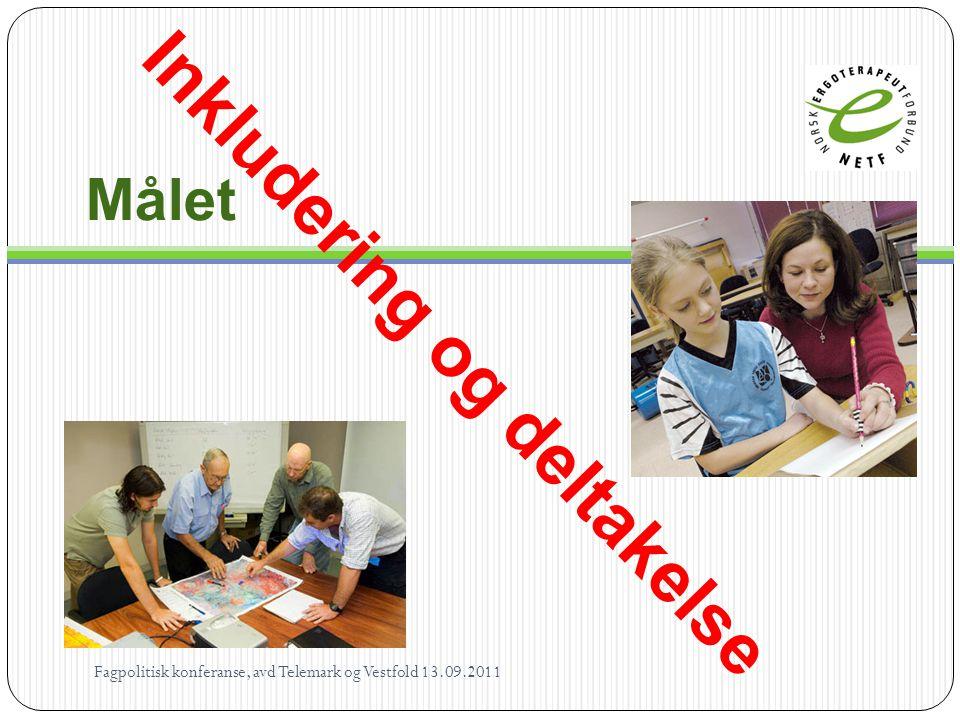 Målet Inkludering og deltakelse Fagpolitisk konferanse, avd Telemark og Vestfold 13.09.2011
