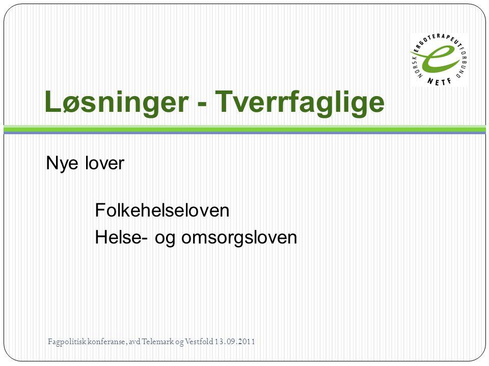 Løsninger - Tverrfaglige Nye lover Folkehelseloven Helse- og omsorgsloven Fagpolitisk konferanse, avd Telemark og Vestfold 13.09.2011