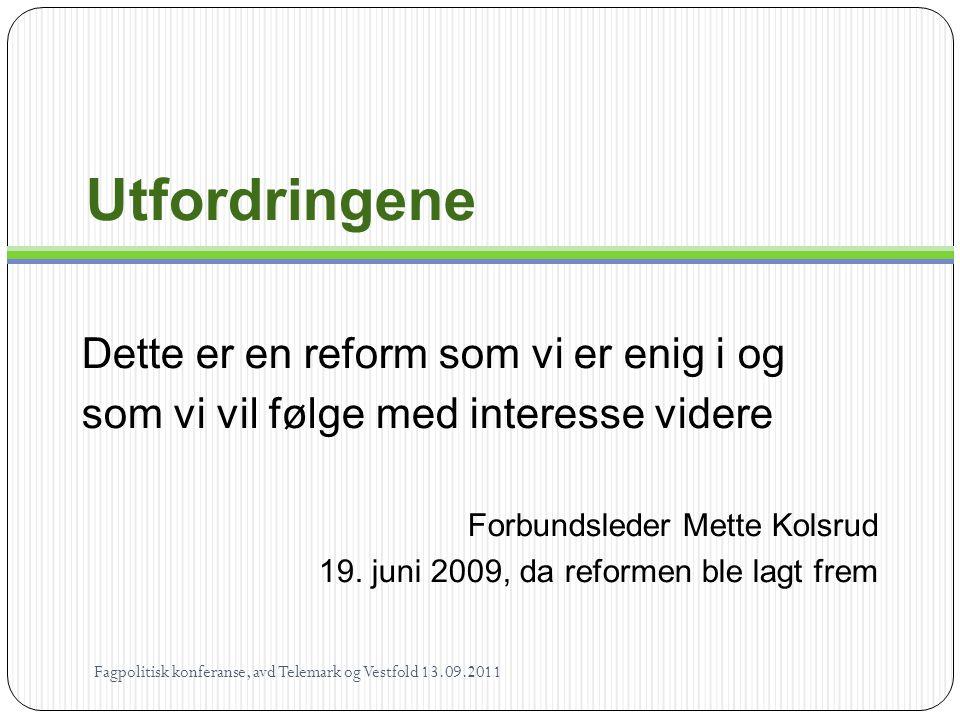 Utfordringene Dette er en reform som vi er enig i og som vi vil følge med interesse videre Forbundsleder Mette Kolsrud 19. juni 2009, da reformen ble