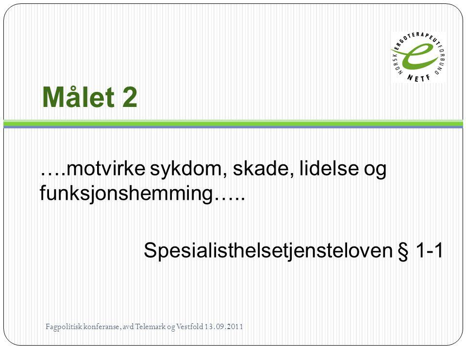Målet 2 ….motvirke sykdom, skade, lidelse og funksjonshemming….. Spesialisthelsetjensteloven § 1-1 Fagpolitisk konferanse, avd Telemark og Vestfold 13