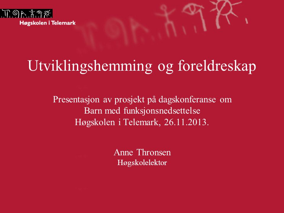 Utviklingshemming og foreldreskap Presentasjon av prosjekt på dagskonferanse om Barn med funksjonsnedsettelse Høgskolen i Telemark, 26.11.2013. Anne T