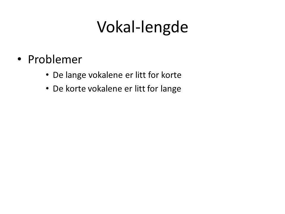 Vokal-lengde • Problemer • De lange vokalene er litt for korte • De korte vokalene er litt for lange