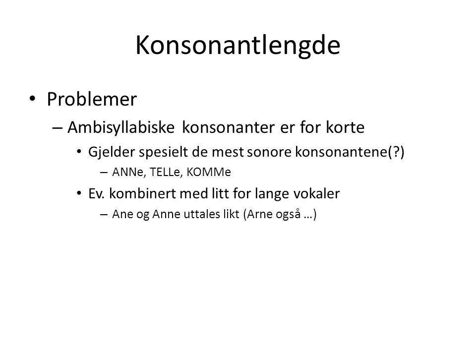 Konsonantlengde • Problemer – Ambisyllabiske konsonanter er for korte • Gjelder spesielt de mest sonore konsonantene(?) – ANNe, TELLe, KOMMe • Ev. kom
