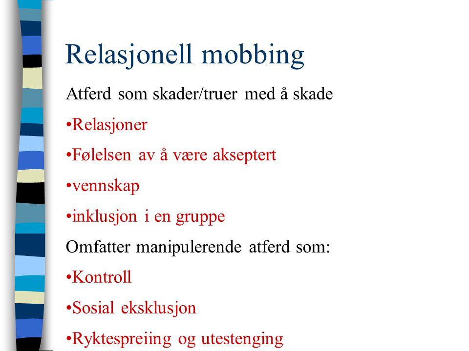 Relasjonell mobbing Atferd som skader/truer med å skade •Relasjoner •Følelsen av å være akseptert •vennskap •inklusjon i en gruppe Omfatter manipulere