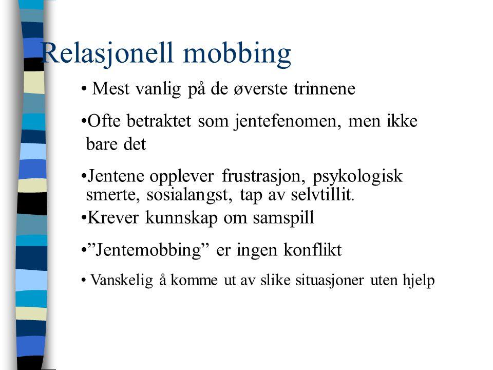 Relasjonell mobbing • Mest vanlig på de øverste trinnene •Ofte betraktet som jentefenomen, men ikke bare det •Jentene opplever frustrasjon, psykologis