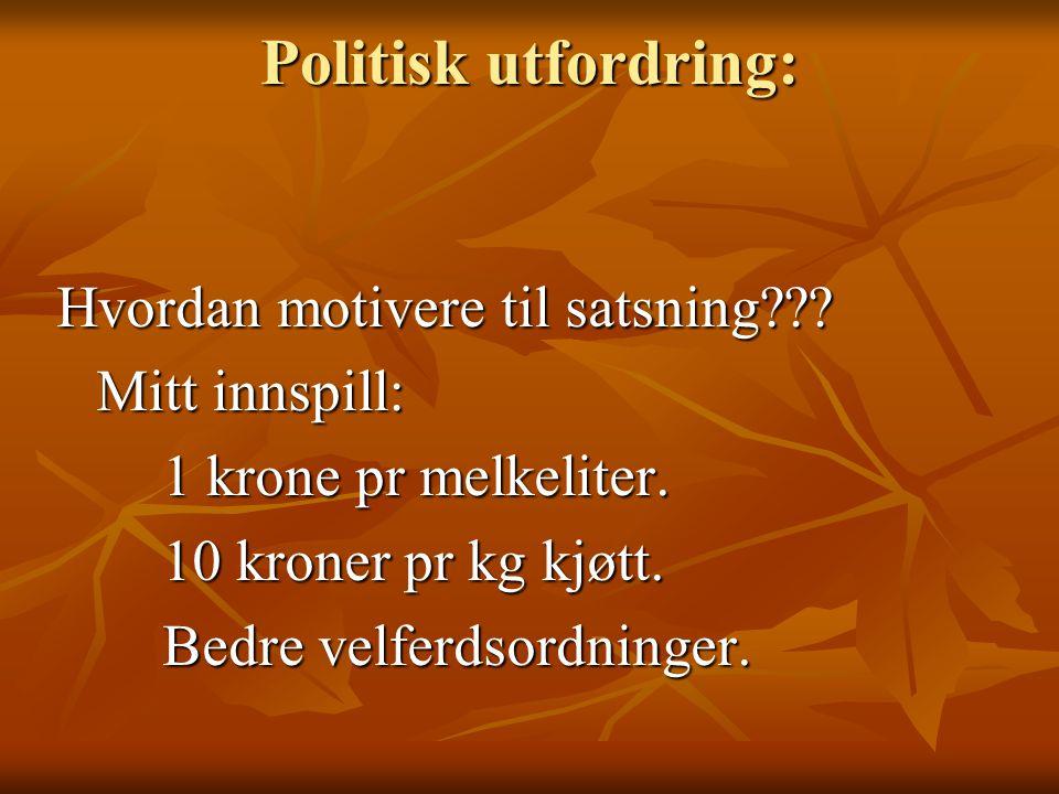 Politisk utfordring: Hvordan motivere til satsning??? Mitt innspill: 1 krone pr melkeliter. 10 kroner pr kg kjøtt. Bedre velferdsordninger.