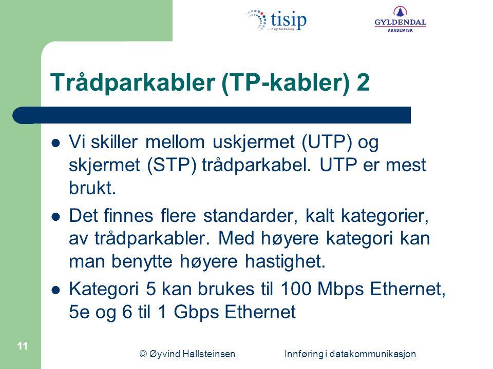 © Øyvind Hallsteinsen Innføring i datakommunikasjon 11 Trådparkabler (TP-kabler) 2  Vi skiller mellom uskjermet (UTP) og skjermet (STP) trådparkabel.