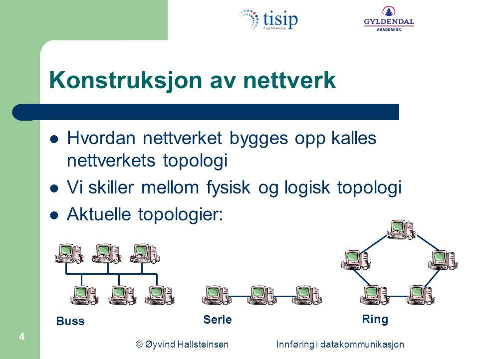 © Øyvind Hallsteinsen Innføring i datakommunikasjon 4 Konstruksjon av nettverk  Hvordan nettverket bygges opp kalles nettverkets topologi  Vi skiller mellom fysisk og logisk topologi  Aktuelle topologier: Buss Serie Ring