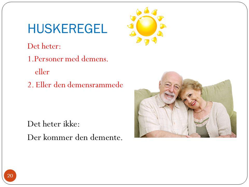 HUSKEREGEL Det heter: 1.Personer med demens. eller 2. Eller den demensrammede Det heter ikke: Der kommer den demente. 20
