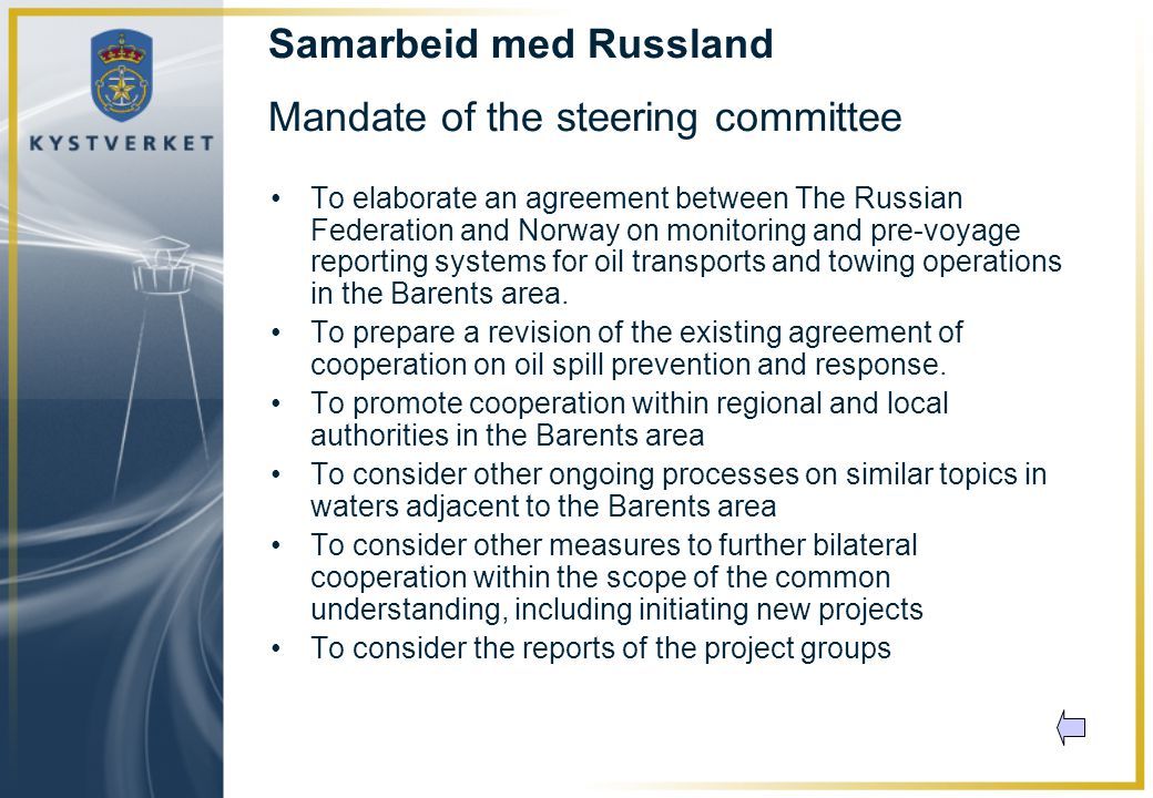 Samarbeid med Russland Mandate of the steering committee •To elaborate an agreement between The Russian Federation and Norway on monitoring and pre-voyage reporting systems for oil transports and towing operations in the Barents area.