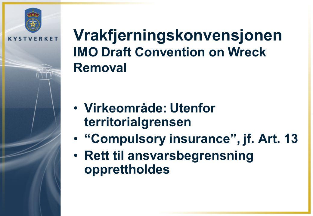 """Vrakfjerningskonvensjonen IMO Draft Convention on Wreck Removal •Virkeområde: Utenfor territorialgrensen •""""Compulsory insurance"""", jf. Art. 13 •Rett ti"""