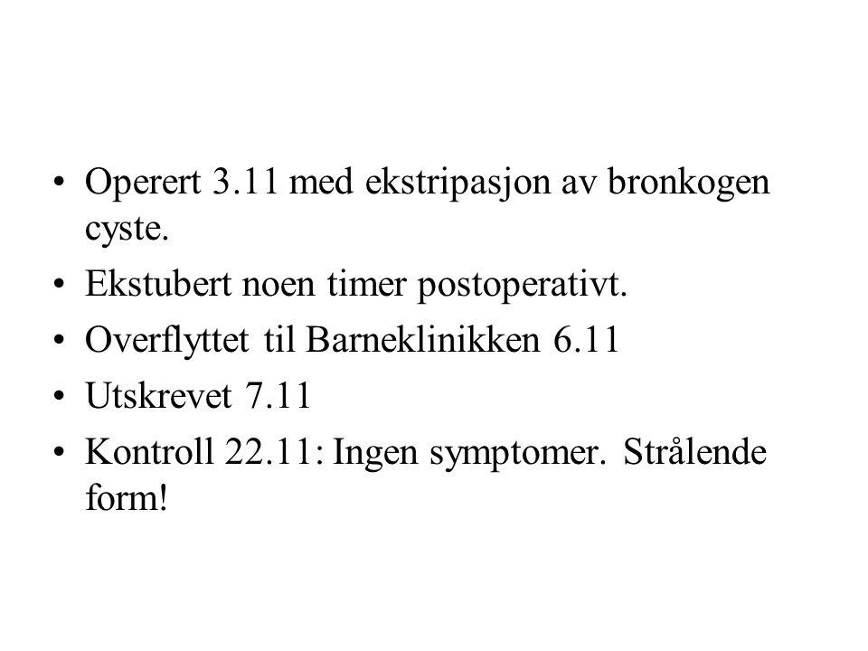 •Operert 3.11 med ekstripasjon av bronkogen cyste.