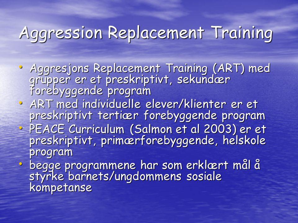 Aggression Replacement Training • Aggresjons Replacement Training (ART) med grupper er et preskriptivt, sekundær forebyggende program • ART med individuelle elever/klienter er et preskriptivt tertiær forebyggende program • PEACE Curriculum (Salmon et al 2003) er et preskriptivt, primærforebyggende, helskole program • begge programmene har som erklært mål å styrke barnets/ungdommens sosiale kompetanse