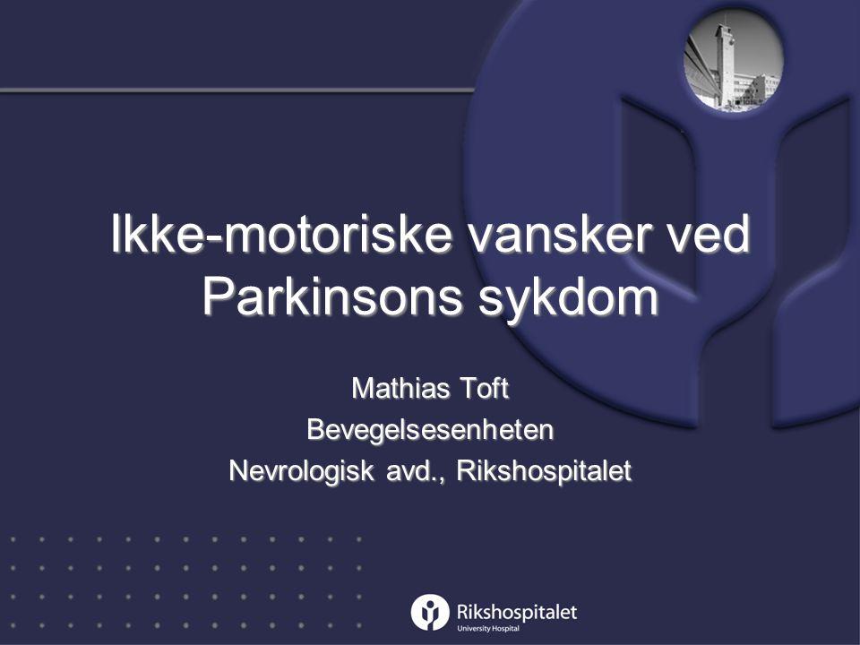 Ikke-motoriske vansker ved Parkinsons sykdom Mathias Toft Bevegelsesenheten Nevrologisk avd., Rikshospitalet