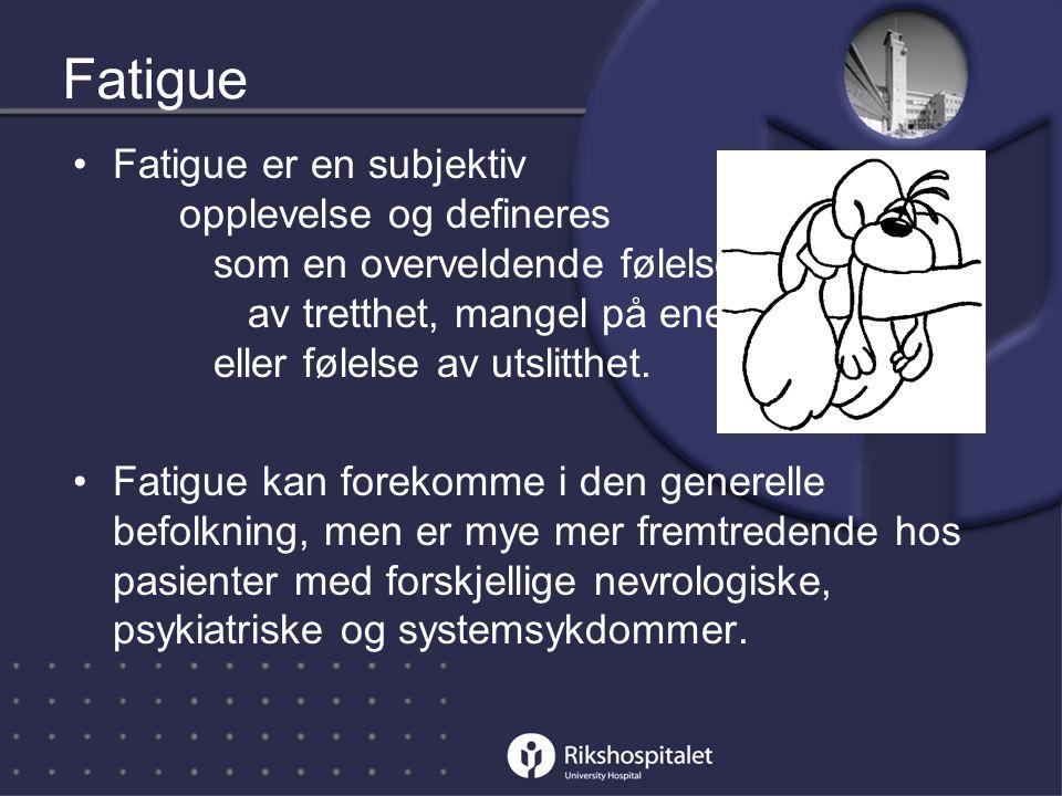Fatigue •Fatigue er en subjektiv opplevelse og defineres som en overveldende følelse av tretthet, mangel på energi eller følelse av utslitthet.