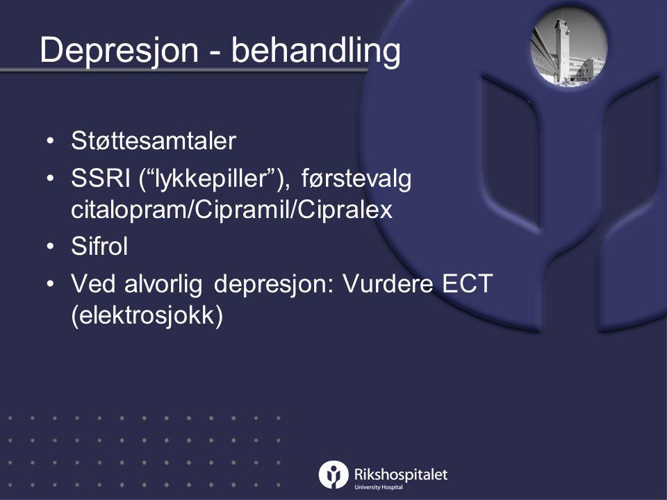 Depresjon - behandling •Støttesamtaler •SSRI ( lykkepiller ), førstevalg citalopram/Cipramil/Cipralex •Sifrol •Ved alvorlig depresjon: Vurdere ECT (elektrosjokk)