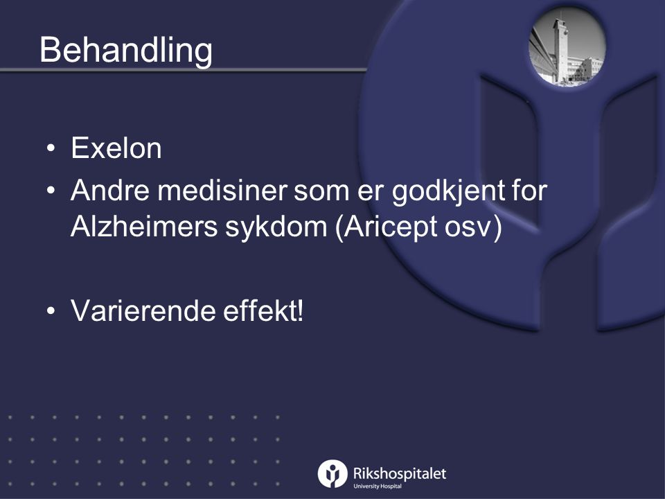 Behandling •Exelon •Andre medisiner som er godkjent for Alzheimers sykdom (Aricept osv) •Varierende effekt!