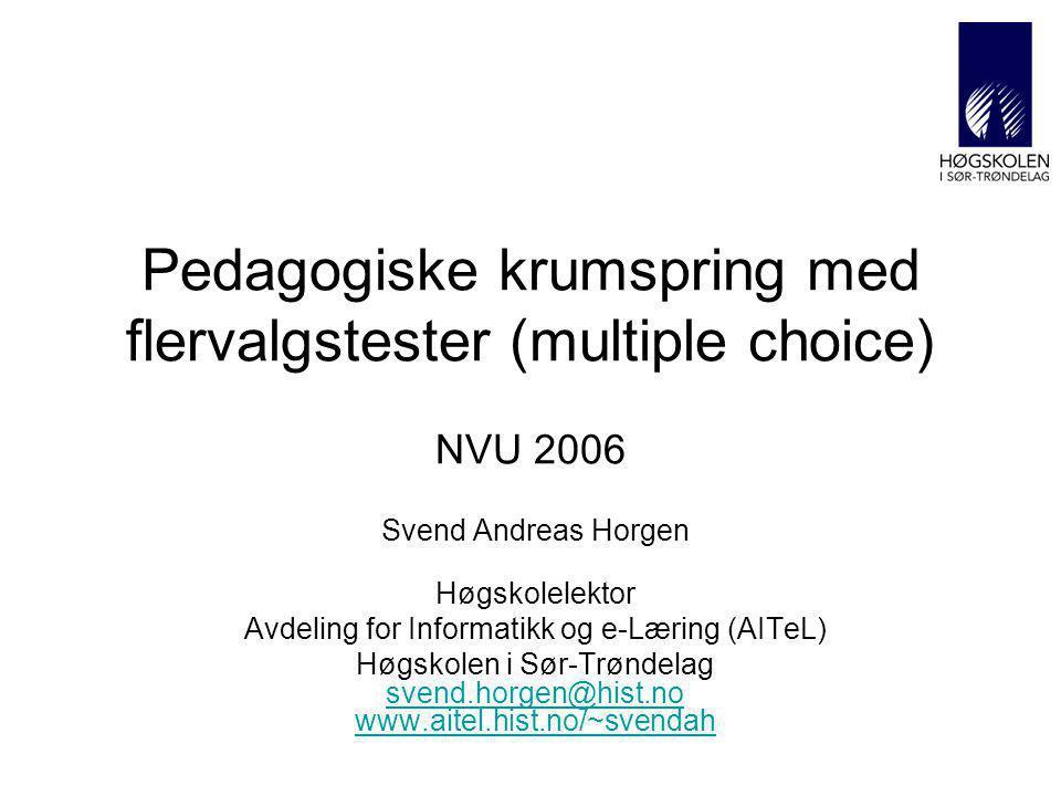 Pedagogiske krumspring med flervalgstester (multiple choice) NVU 2006 Svend Andreas Horgen Høgskolelektor Avdeling for Informatikk og e-Læring (AITeL) Høgskolen i Sør-Trøndelag svend.horgen@hist.no www.aitel.hist.no/~svendah svend.horgen@hist.no www.aitel.hist.no/~svendah