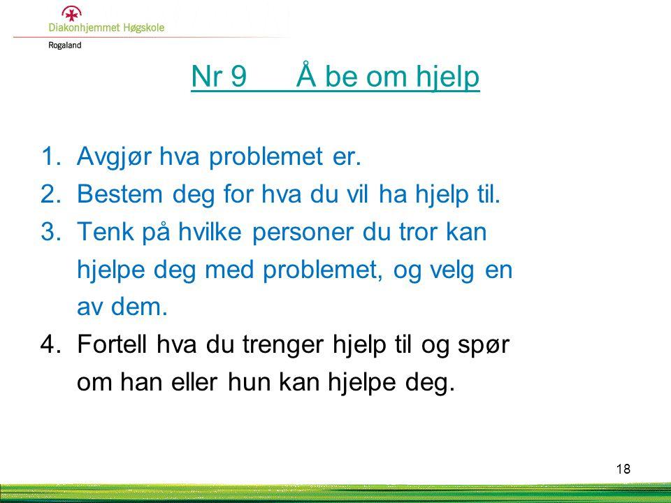 Nr 9 Å be om hjelp 1. Avgjør hva problemet er. 2. Bestem deg for hva du vil ha hjelp til. 3. Tenk på hvilke personer du tror kan hjelpe deg med proble