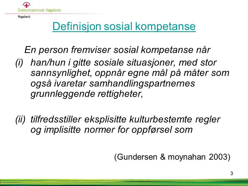 Definisjon sosial kompetanse En person fremviser sosial kompetanse når (i)han/hun i gitte sosiale situasjoner, med stor sannsynlighet, oppnår egne mål på måter som også ivaretar samhandlingspartnernes grunnleggende rettigheter, (ii)tilfredsstiller eksplisitte kulturbestemte regler og implisitte normer for oppførsel som (Gundersen & moynahan 2003) 3
