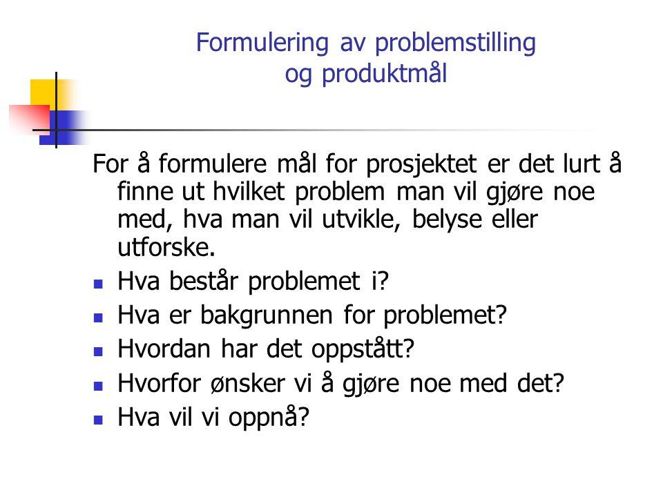 Formulering av problemstilling og produktmål For å formulere mål for prosjektet er det lurt å finne ut hvilket problem man vil gjøre noe med, hva man