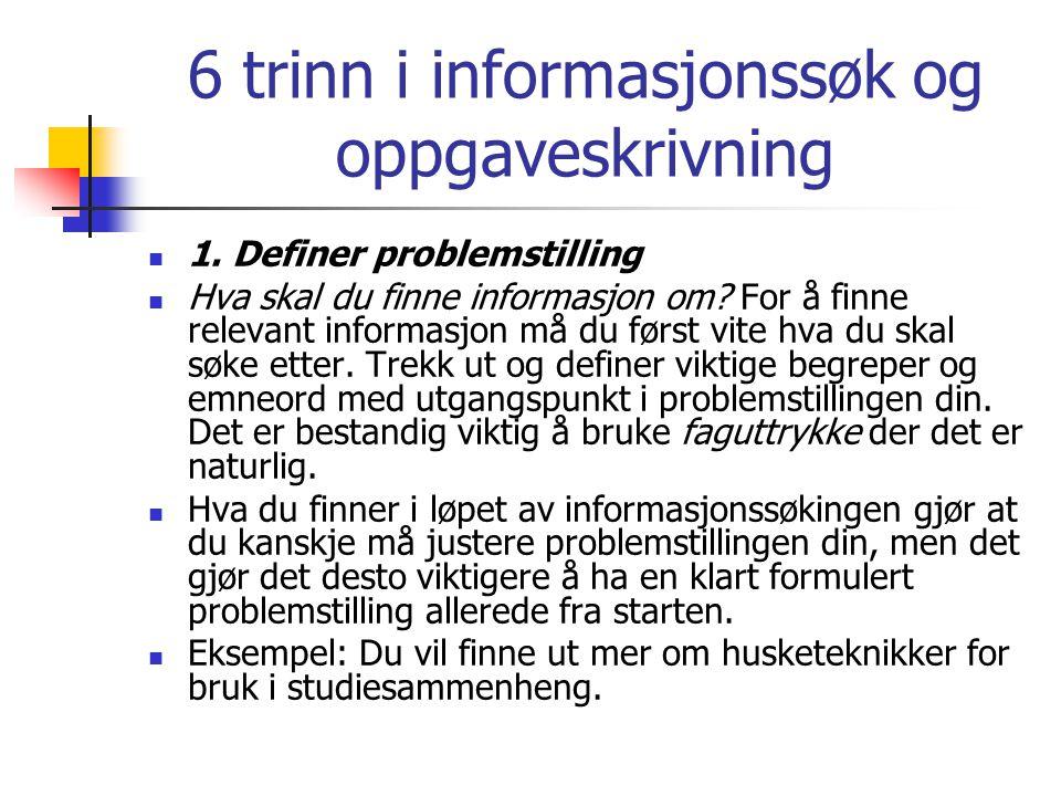 6 trinn i informasjonssøk og oppgaveskrivning  1. Definer problemstilling  Hva skal du finne informasjon om? For å finne relevant informasjon må du