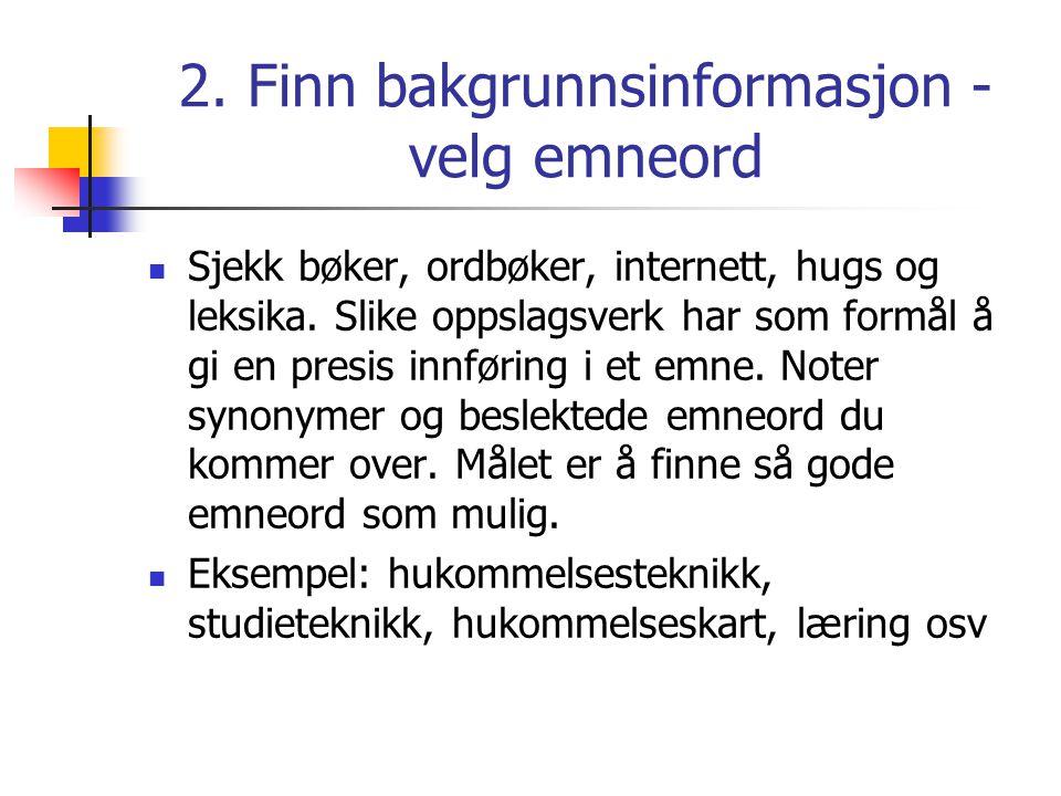 2. Finn bakgrunnsinformasjon - velg emneord  Sjekk bøker, ordbøker, internett, hugs og leksika. Slike oppslagsverk har som formål å gi en presis innf