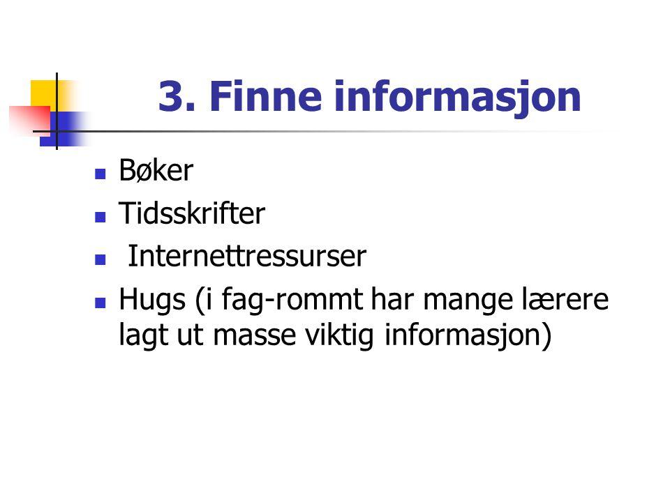 3. Finne informasjon  Bøker  Tidsskrifter  Internettressurser  Hugs (i fag-rommt har mange lærere lagt ut masse viktig informasjon)