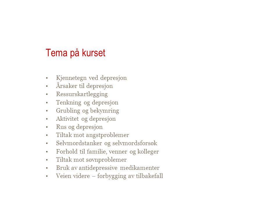 Tema på kurset •Kjennetegn ved depresjon •Årsaker til depresjon •Ressurskartlegging •Tenkning og depresjon •Grubling og bekymring •Aktivitet og depresjon •Rus og depresjon •Tiltak mot angstproblemer •Selvmordstanker og selvmordsforsøk •Forhold til familie, venner og kolleger •Tiltak mot søvnproblemer •Bruk av antidepressive medikamenter •Veien videre – forbygging av tilbakefall