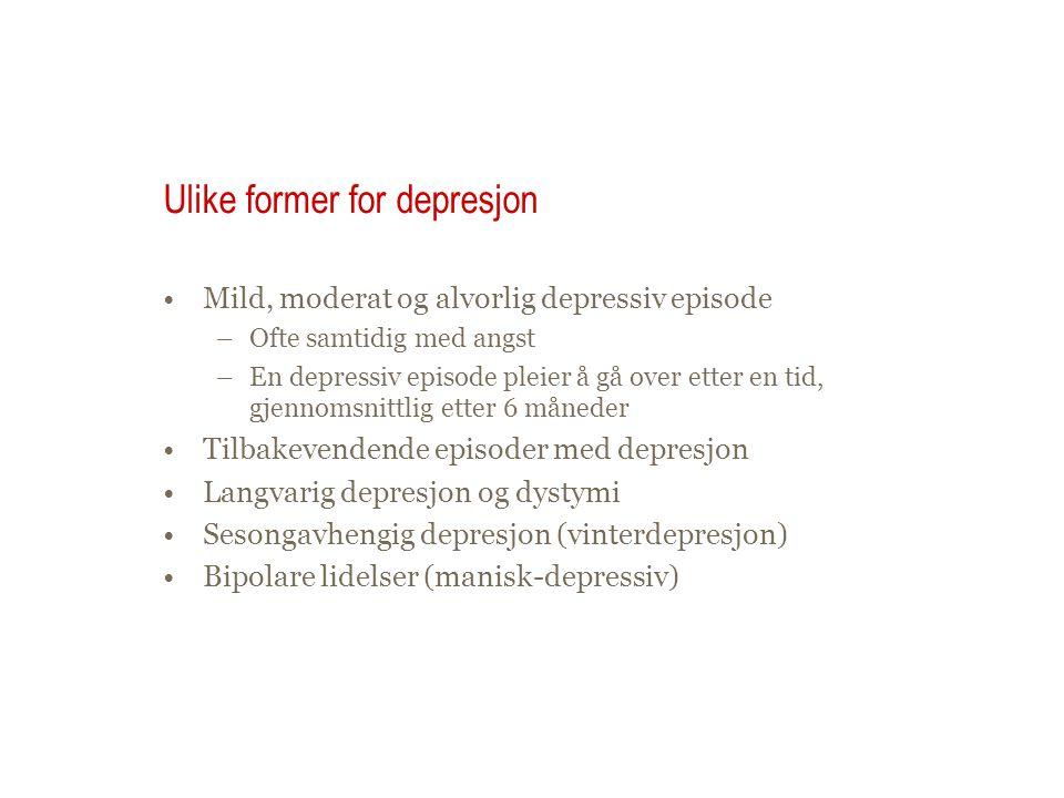 Ulike former for depresjon •Mild, moderat og alvorlig depressiv episode –Ofte samtidig med angst –En depressiv episode pleier å gå over etter en tid, gjennomsnittlig etter 6 måneder •Tilbakevendende episoder med depresjon •Langvarig depresjon og dystymi •Sesongavhengig depresjon (vinterdepresjon) •Bipolare lidelser (manisk-depressiv)
