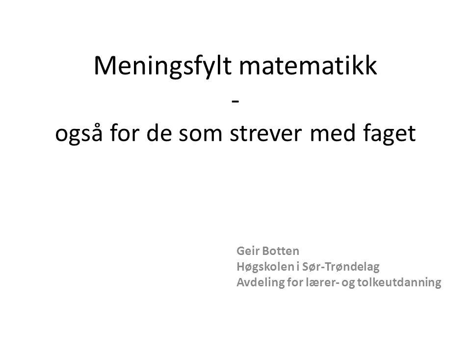 Meningsfylt matematikk - også for de som strever med faget Geir Botten Høgskolen i Sør-Trøndelag Avdeling for lærer- og tolkeutdanning