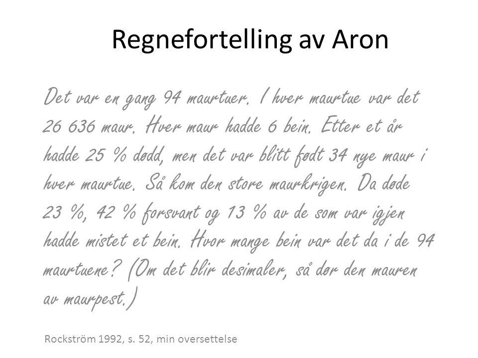 Regnefortelling av Aron Det var en gang 94 maurtuer. I hver maurtue var det 26 636 maur. Hver maur hadde 6 bein. Etter et år hadde 25 % dødd, men det