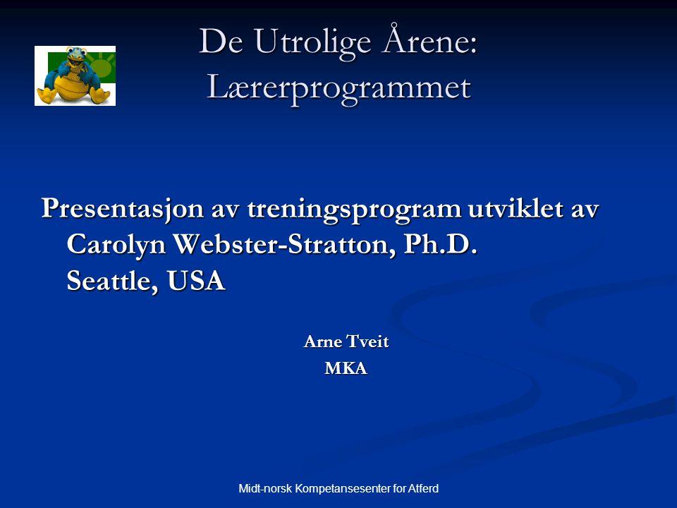 Midt-norsk Kompetansesenter for Atferd De Utrolige Årene: Lærerprogrammet Presentasjon av treningsprogram utviklet av Carolyn Webster-Stratton, Ph.D.