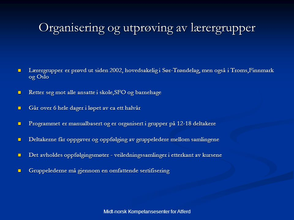 Midt-norsk Kompetansesenter for Atferd Organisering og utprøving av lærergrupper  Lærergrupper er prøvd ut siden 2002, hovedsakelig i Sør-Trøndelag,
