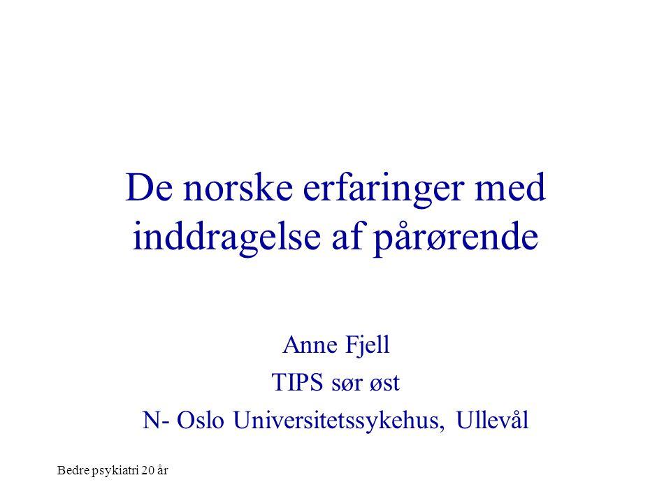 Bedre psykiatri 20 år De norske erfaringer med inddragelse af pårørende Anne Fjell TIPS sør øst N- Oslo Universitetssykehus, Ullevål