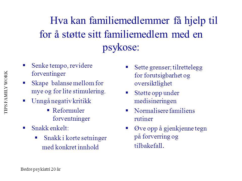 Bedre psykiatri 20 år TIPS FAMILY WORK Hva kan familiemedlemmer få hjelp til for å støtte sitt familiemedlem med en psykose:  Senke tempo, revidere f