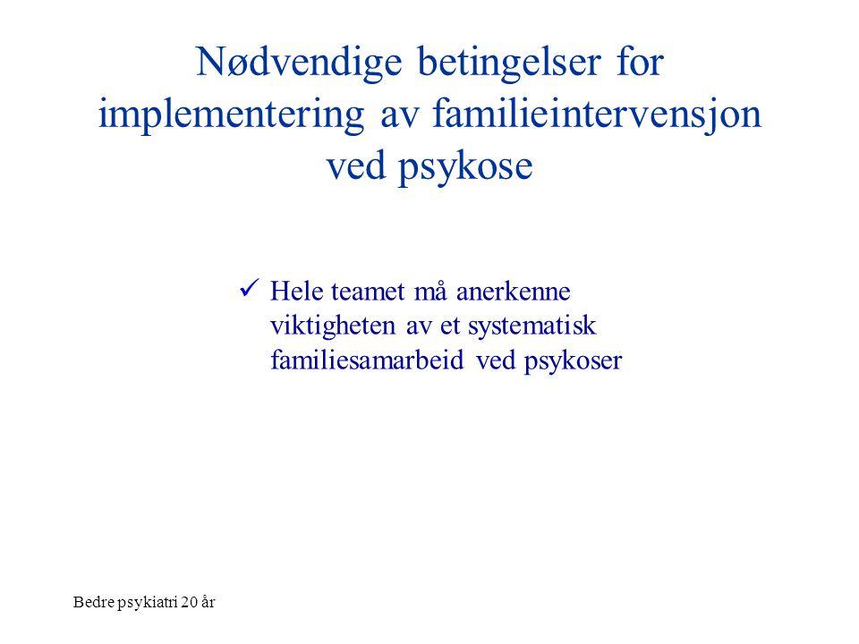 Bedre psykiatri 20 år Nødvendige betingelser for implementering av familieintervensjon ved psykose  Hele teamet må anerkenne viktigheten av et system