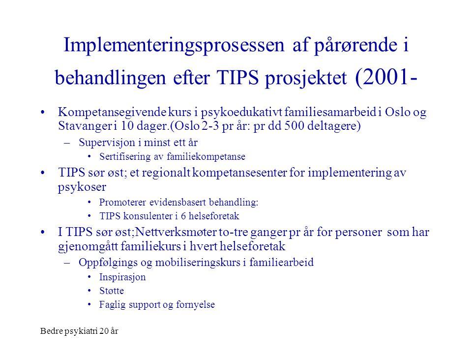 Bedre psykiatri 20 år Implementeringsprosessen af pårørende i behandlingen efter TIPS prosjektet (2001- •Kompetansegivende kurs i psykoedukativt famil